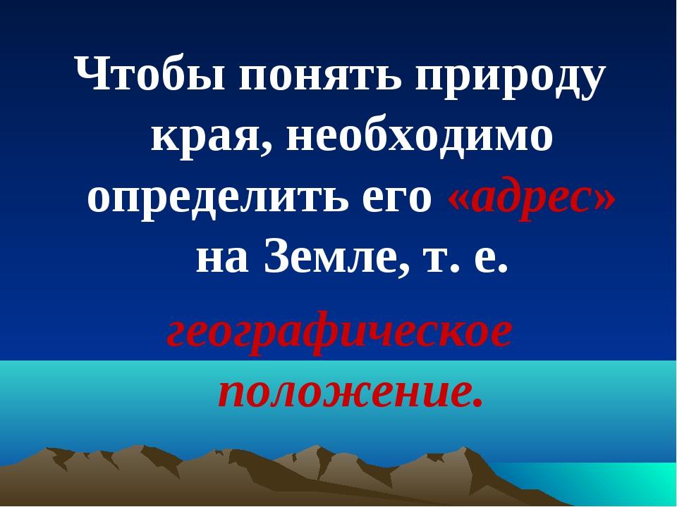 Чтобы понять природу края, необходимо определить его «адрес» на Земле, т. е....
