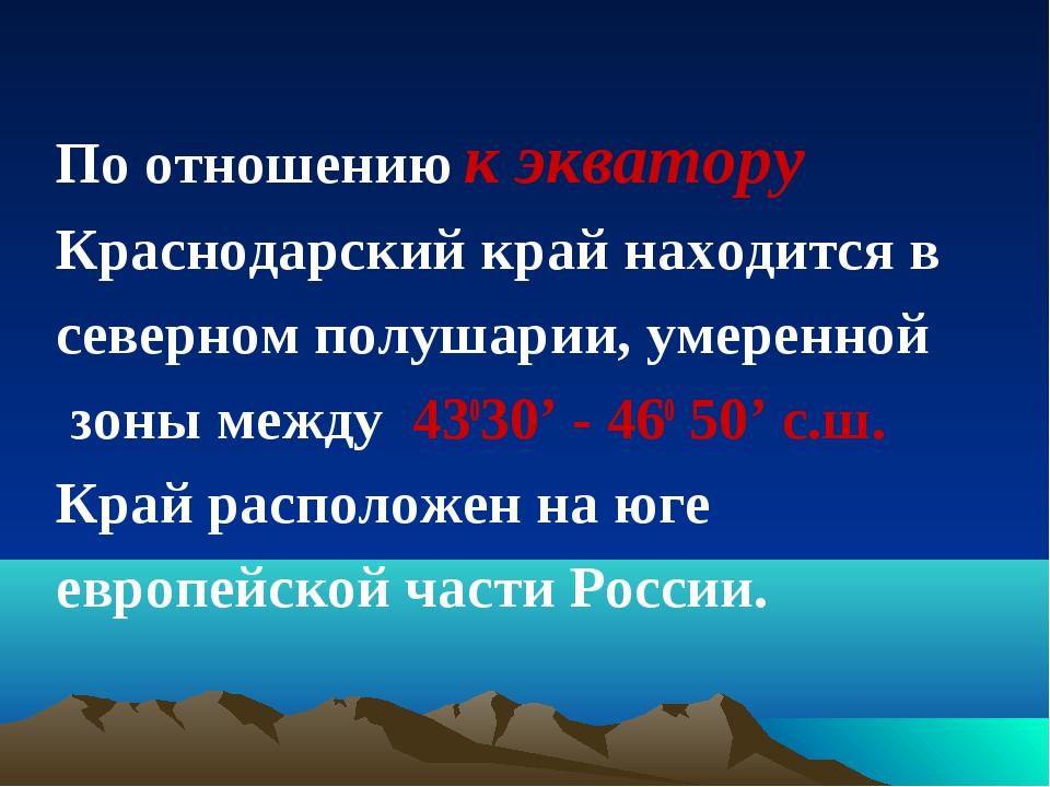По отношению к экватору Краснодарский край находится в северном полушарии,...