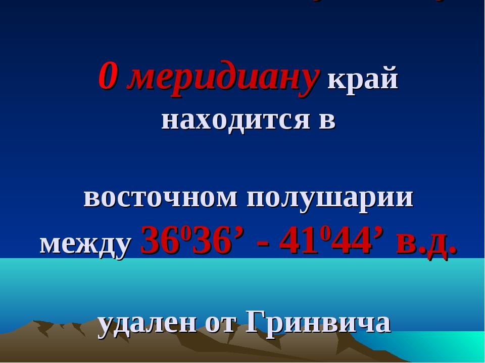 По отношению к нулевому 0 меридиану край находится в восточном полушарии межд...