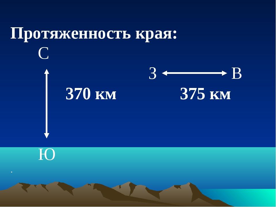 Протяженность края: С ЗВ 370 км 375 км  Ю .