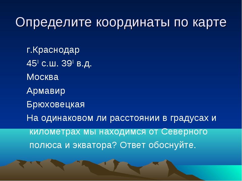 Определите координаты по карте г.Краснодар 450 с.ш. 390 в.д. Москва Армавир Б...