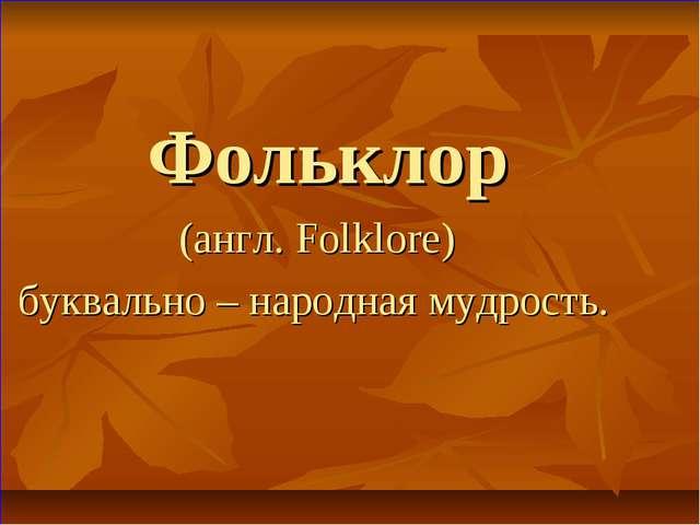 Фольклор (англ. Folklore) буквально – народная мудрость.