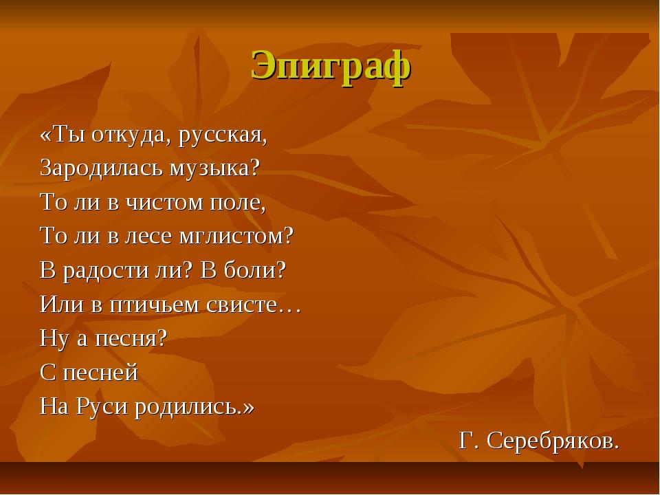 Эпиграф «Ты откуда, русская, Зародилась музыка? То ли в чистом поле, То ли в...