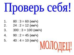 1. 80 : 3 = 60 (км/ч) 2. 24 : 2 = 12 (км/ч) 3. 300 : 3 = 100 (км/ч) 4. 90 : 2