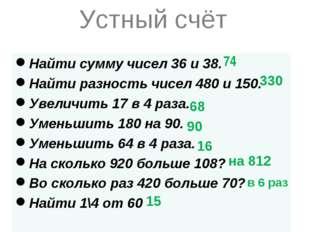 Устный счёт Найти сумму чисел 36 и 38. Найти разность чисел 480 и 150. Увелич
