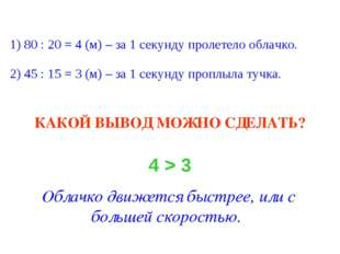 1) 80 : 20 = 4 (м) – за 1 секунду пролетело облачко. 2) 45 : 15 = 3 (м) – за