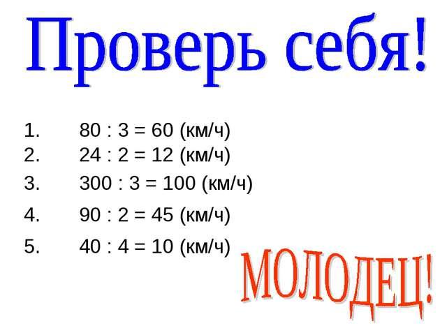 1. 80 : 3 = 60 (км/ч) 2. 24 : 2 = 12 (км/ч) 3. 300 : 3 = 100 (км/ч) 4. 90 : 2...