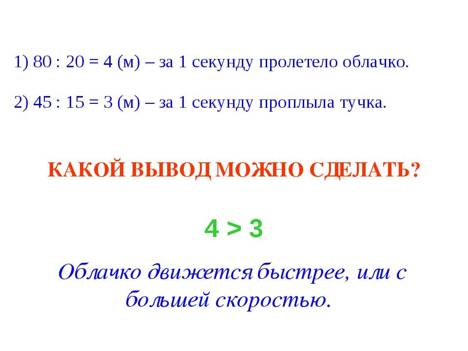 1) 80 : 20 = 4 (м) – за 1 секунду пролетело облачко. 2) 45 : 15 = 3 (м) – за...