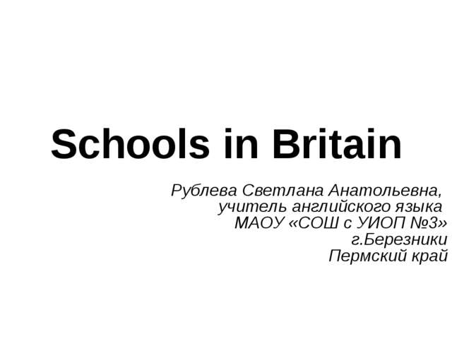 Schools in Britain Рублева Светлана Анатольевна, учитель английского языка МА...