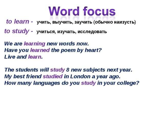 to learn - учить, выучить, заучить (обычно наизусть) to study - учиться, изуч...