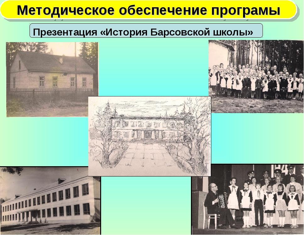 Методическое обеспечение програмы Презентация «История Барсовской школы»