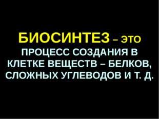 БИОСИНТЕЗ – ЭТО ПРОЦЕСС СОЗДАНИЯ В КЛЕТКЕ ВЕЩЕСТВ – БЕЛКОВ, СЛОЖНЫХ УГЛЕВОДОВ