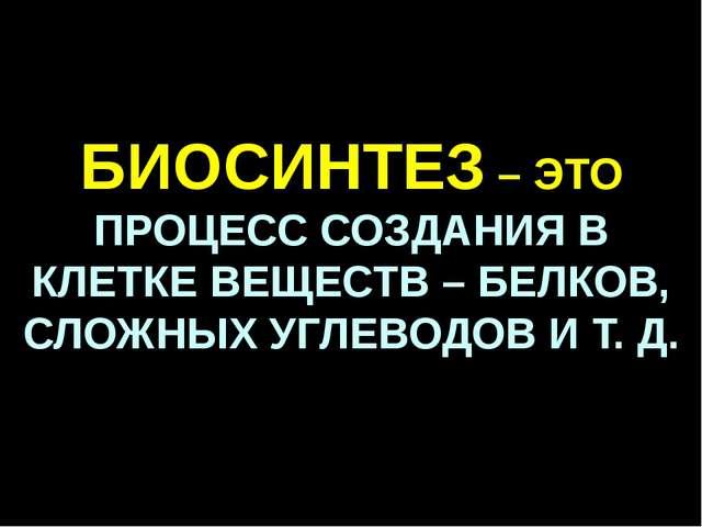 БИОСИНТЕЗ – ЭТО ПРОЦЕСС СОЗДАНИЯ В КЛЕТКЕ ВЕЩЕСТВ – БЕЛКОВ, СЛОЖНЫХ УГЛЕВОДОВ...
