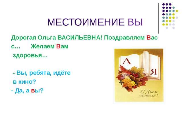 МЕСТОИМЕНИЕ ВЫ Дорогая Ольга ВАСИЛЬЕВНА! Поздравляем Вас с… Желаем Вам здор...