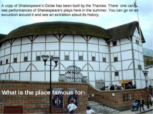 A copy of Shakespeare's Globe has been built by the Thames. There one can see