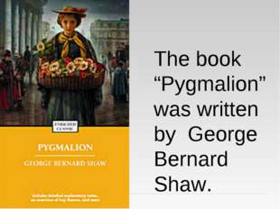 "The book ""Pygmalion"" was written by George Bernard Shaw."