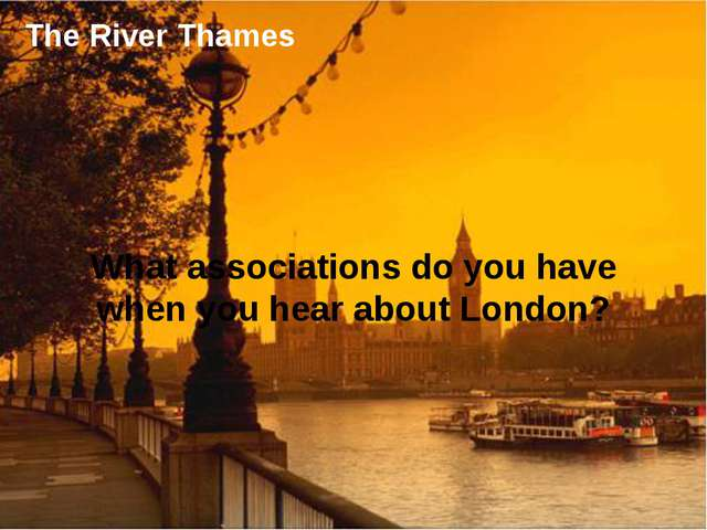 The River Thames What associations do you have when you hear about London?