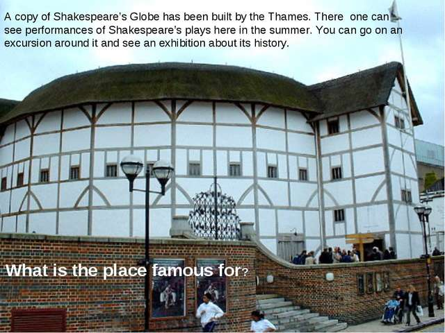 A copy of Shakespeare's Globe has been built by the Thames. There one can see...