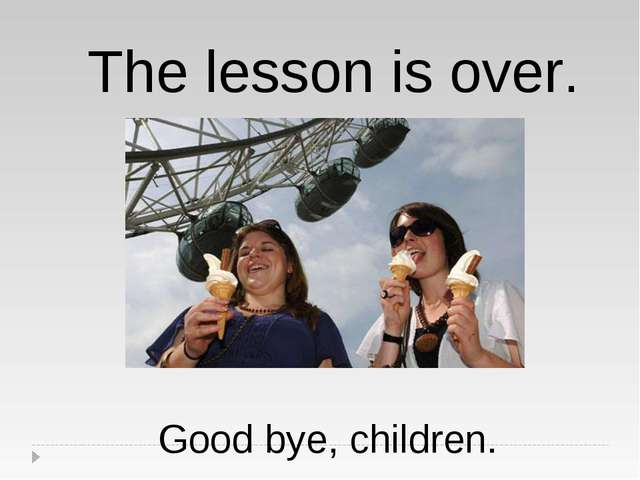 The lesson is over. Good bye, children.