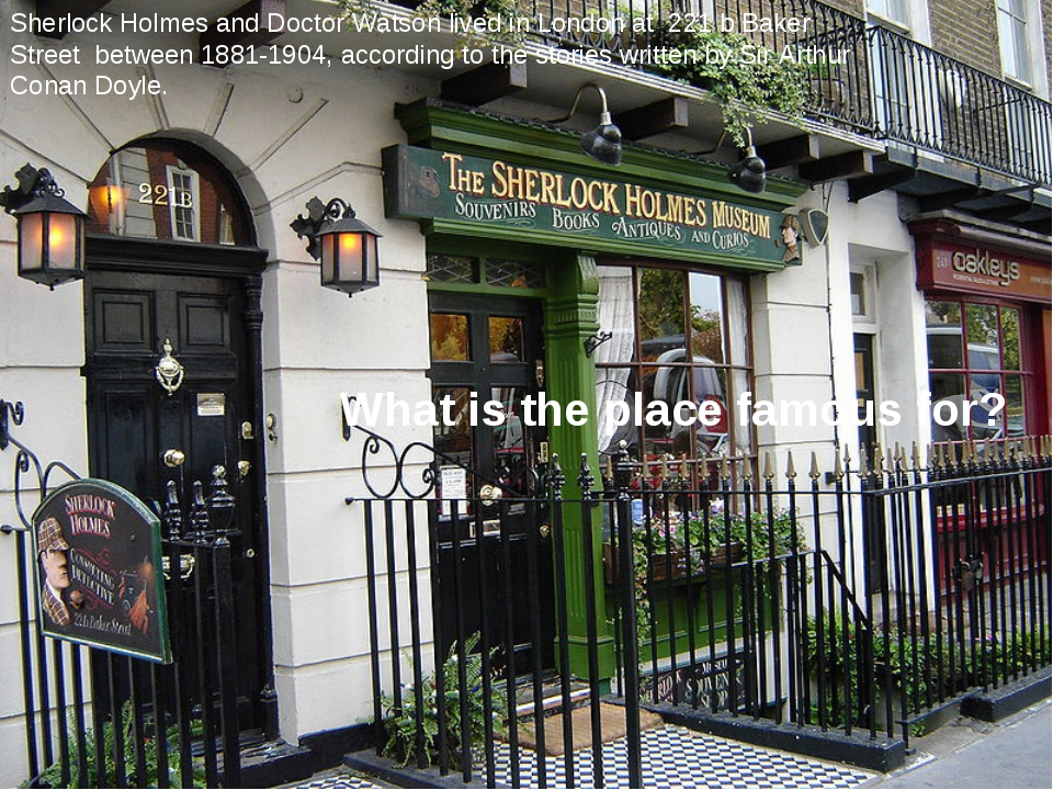 Sherlock Holmes and Doctor Watson lived in London at 221 b Baker Street betwe...