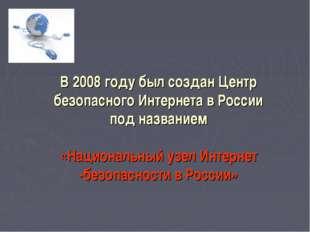 В 2008 году был созданЦентр безопасного Интернета вРоссии подназванием  «