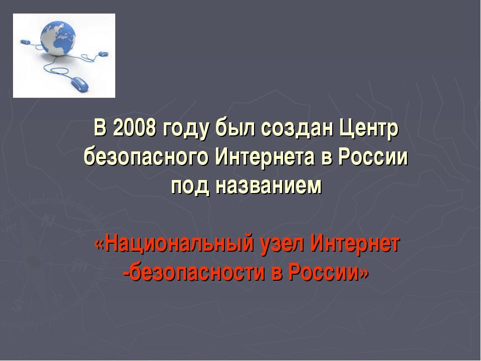 В 2008 году был созданЦентр безопасного Интернета вРоссии подназванием  «...