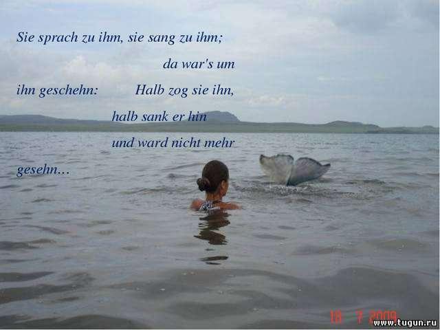 Sie sprach zu ihm, sie sang zu ihm; da war's um ihn geschehn: Halb zog sie ih...