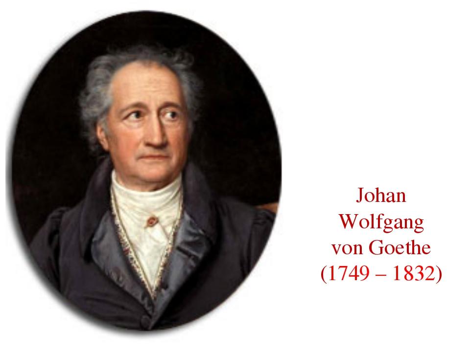 Johan Wolfgang von Goethe (1749 – 1832)