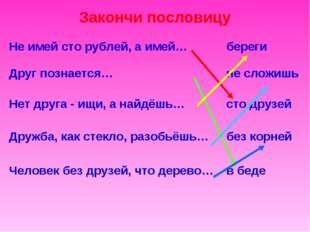 Закончи пословицу Не имей сто рублей, а имей…береги Друг познается…не сложи