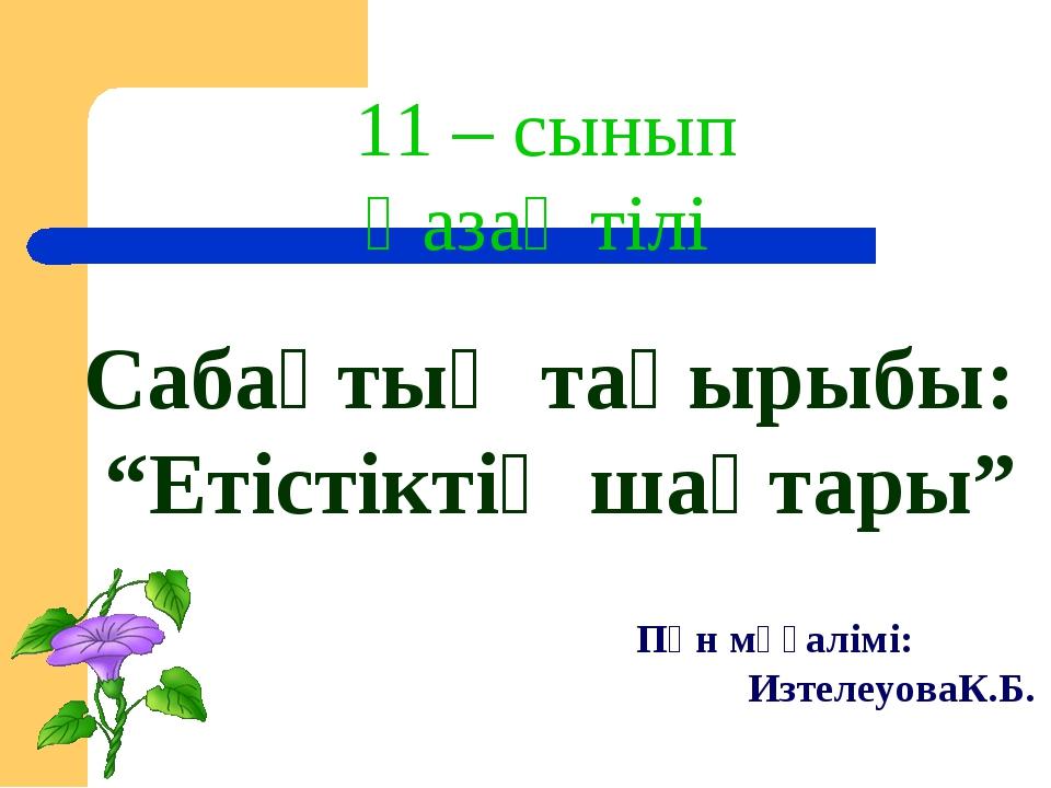"""11 – сынып Қазақ тілі Сабақтың тақырыбы: """"Етістіктің шақтары"""" Пән мұғалімі: И..."""