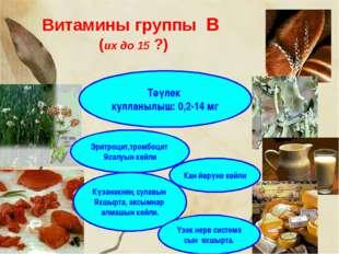 Витамины группы В (их до 15 ?) Күзәнәкнең сулавын Яхшырта, аксымнар алмашын к