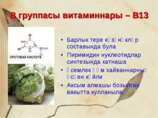 В группасы витаминнары – В13 Барлык тере күзәнәкләр составында була Пиримидин