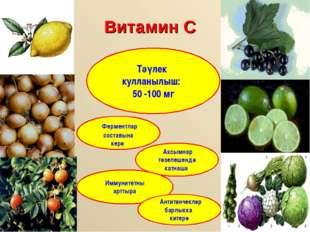 Витамин С Тәүлек кулланылыш: 50 -100 мг Ферментлар составына керә Аксымнар тө
