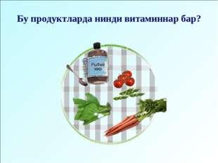 Бу продуктларда нинди витаминнар бар?