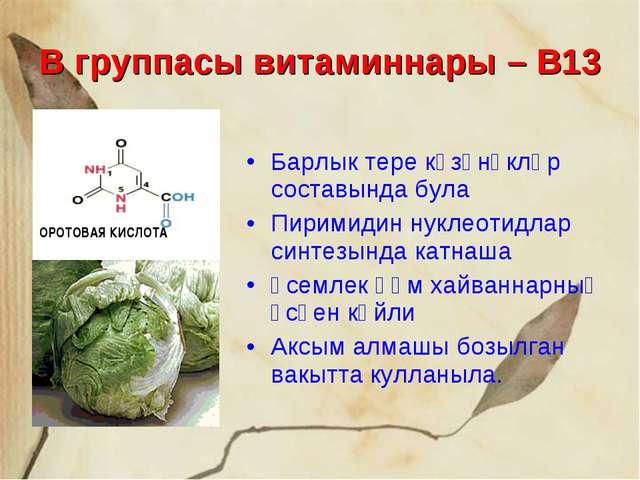 В группасы витаминнары – В13 Барлык тере күзәнәкләр составында була Пиримидин...