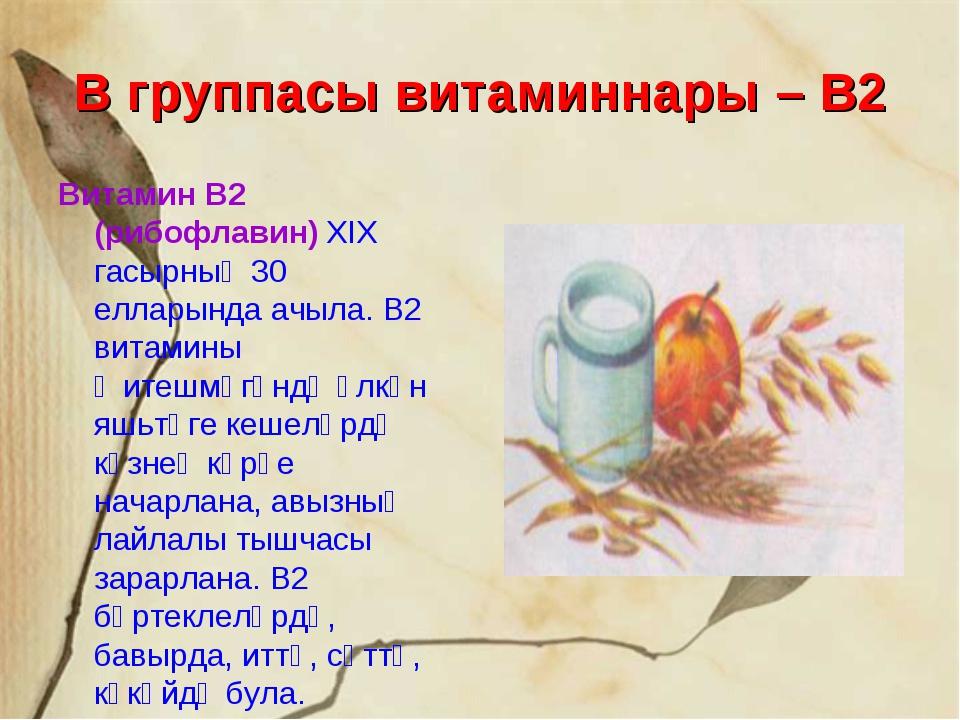 В группасы витаминнары – В2 Витамин В2 (рибофлавин) XIX гасырның 30 елларында...