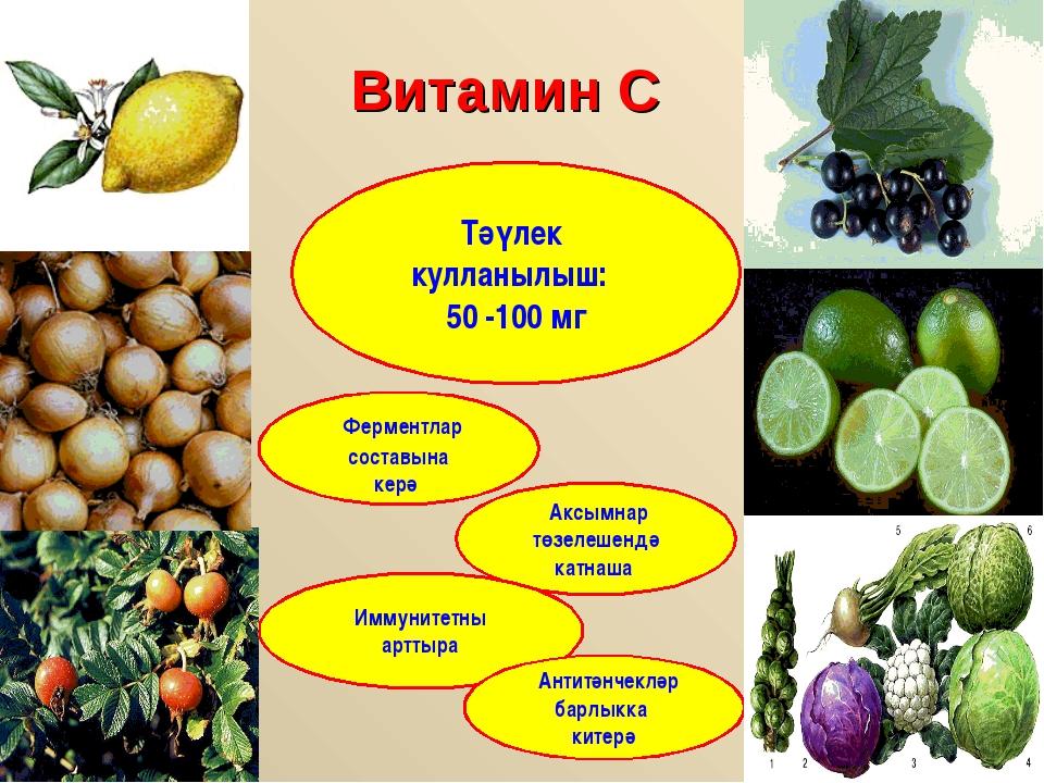 Витамин С Тәүлек кулланылыш: 50 -100 мг Ферментлар составына керә Аксымнар тө...