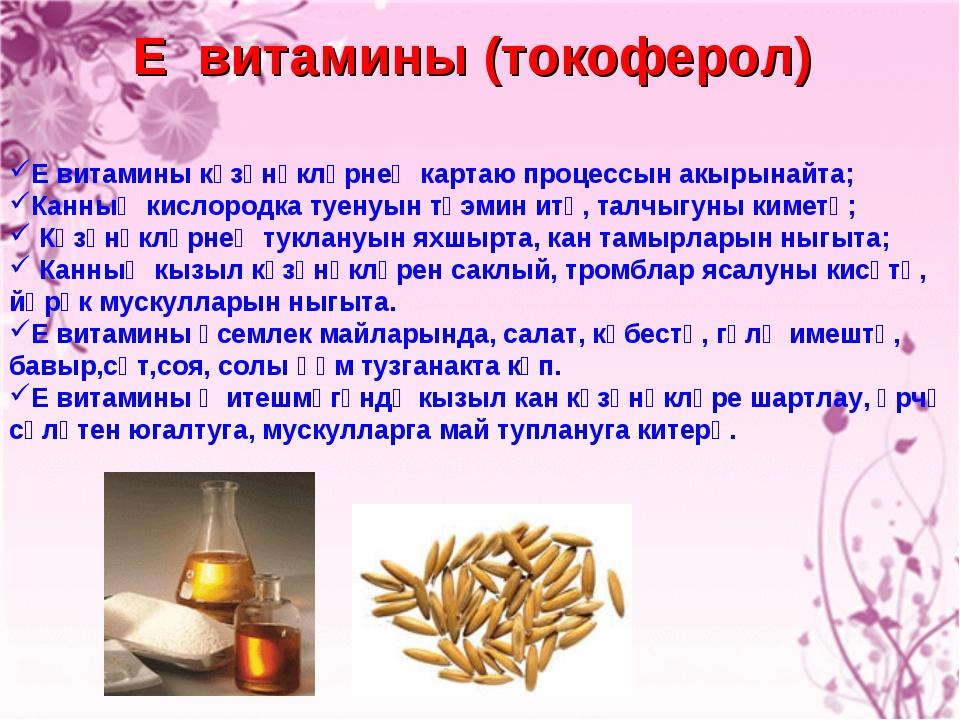 Е витамины (токоферол) Е витамины күзәнәкләрнең картаю процессын акырынайта;...