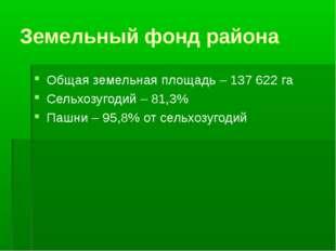 Земельный фонд района Общая земельная площадь – 137 622 га Сельхозугодий – 81