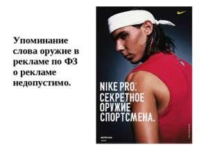 Упоминание слова оружие в рекламе по ФЗ о рекламе недопустимо.