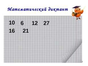 11.03.2011 * Математический диктант 10 6 12 27 16 21