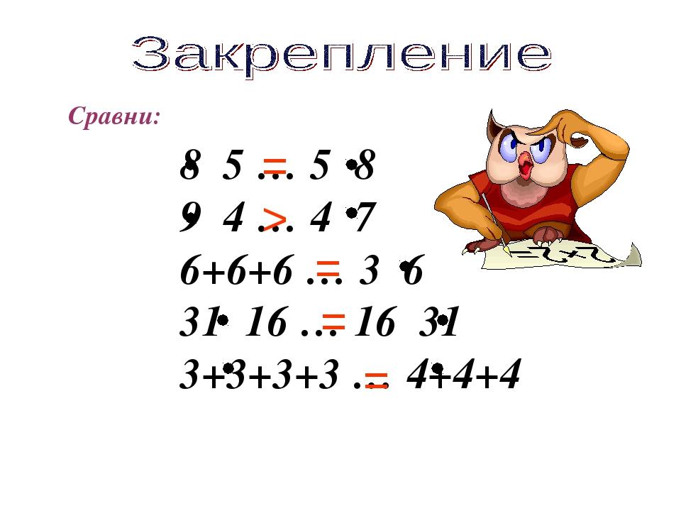 Сравни: 8 5 … 5 8 9 4 … 4 7 6+6+6 … 3 6 31 16 … 16 31 3+3+3+3 … 4+4+4 > = = = =