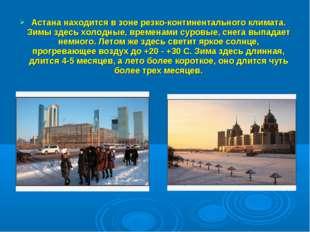 Астана находится в зоне резко-континентального климата. Зимы здесь холодные,