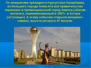 По инициативе президента Нурсултана Назарбаева, из большого города Алма-Ата в