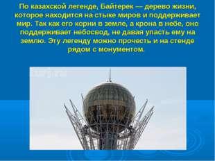 По казахской легенде, Байтерек — дерево жизни, которое находится на стыке мир