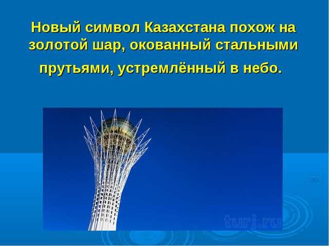 Новый символ Казахстана похож на золотой шар, окованный стальными прутьями, у...