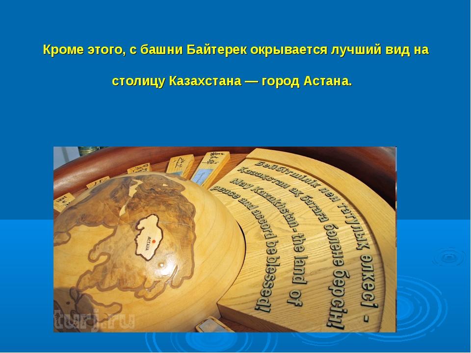 Кроме этого, с башни Байтерек окрывается лучший вид на столицу Казахстана — г...