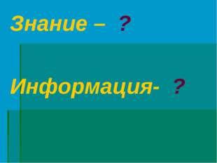 Знание – ? Информация- ?
