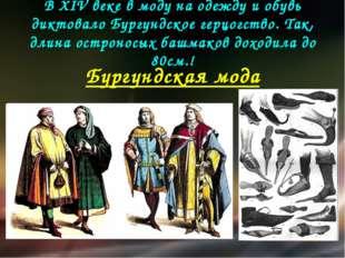В XIV веке в моду на одежду и обувь диктовало Бургундское герцогство. Так, дл