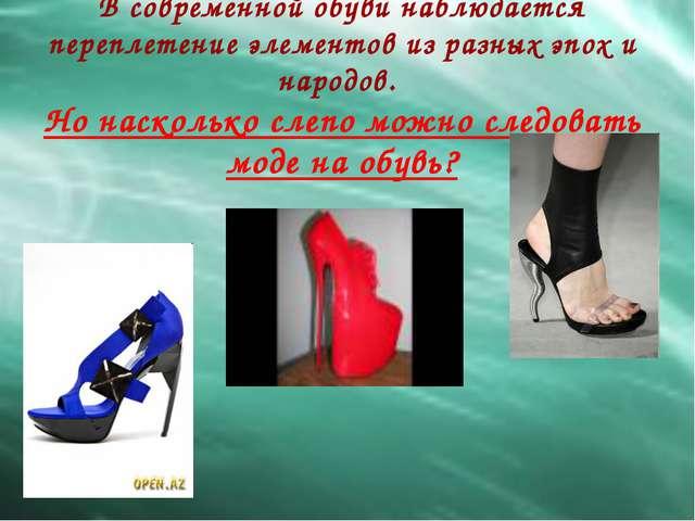 В современной обуви наблюдается переплетение элементов из разных эпох и народ...